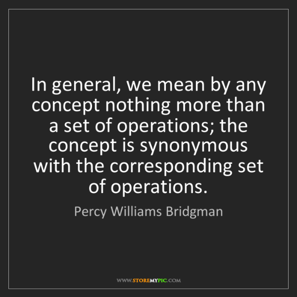 Percy Williams Bridgman: In general, we mean by any concept nothing more than...