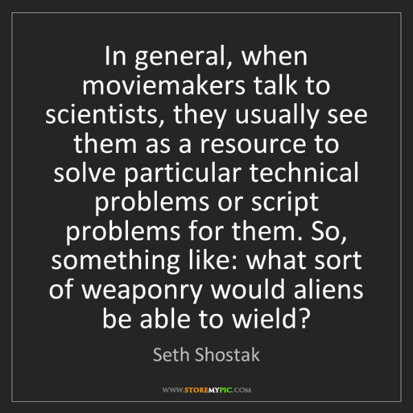 Seth Shostak: In general, when moviemakers talk to scientists, they...