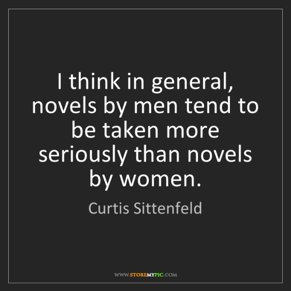 Curtis Sittenfeld: I think in general, novels by men tend to be taken more...