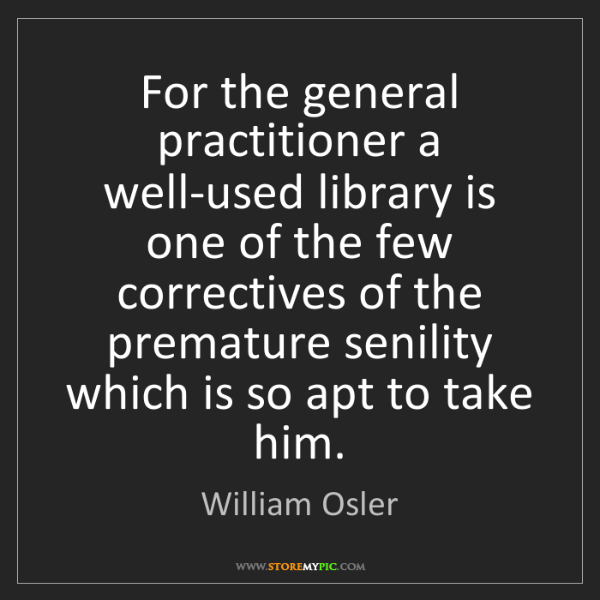 William Osler: For the general practitioner a well-used library is one...