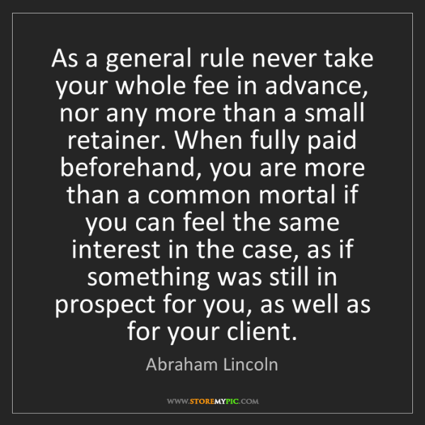 Abraham Lincoln: As a general rule never take your whole fee in advance,...