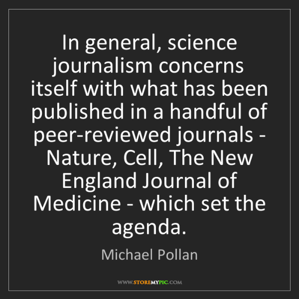 Michael Pollan: In general, science journalism concerns itself with what...