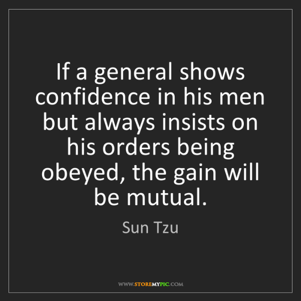 Sun Tzu: If a general shows confidence in his men but always insists...
