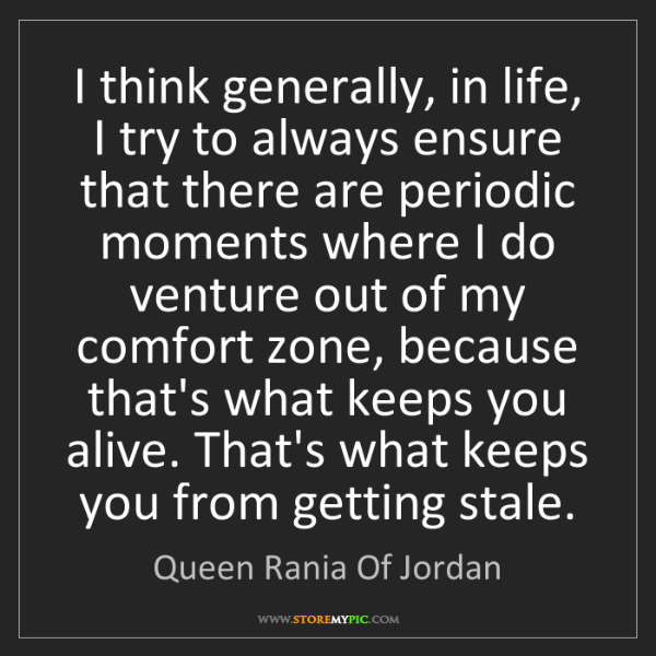 Queen Rania Of Jordan: I think generally, in life, I try to always ensure that...
