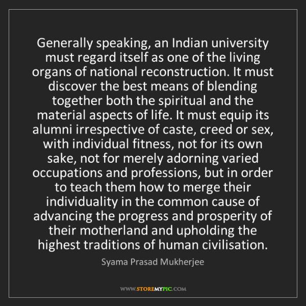 Syama Prasad Mukherjee: Generally speaking, an Indian university must regard...