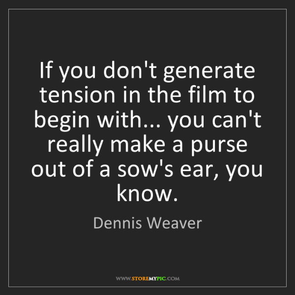 Dennis Weaver: If you don't generate tension in the film to begin with......