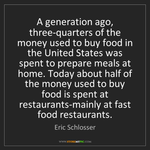 Eric Schlosser: A generation ago, three-quarters of the money used to...