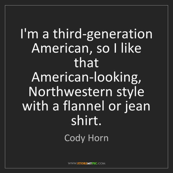 Cody Horn: I'm a third-generation American, so I like that American-looking,...
