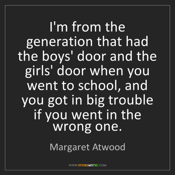 Margaret Atwood: I'm from the generation that had the boys' door and the...
