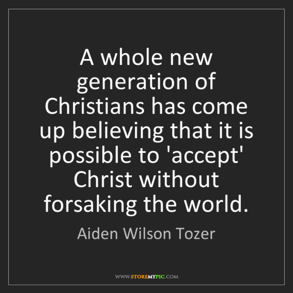 Aiden Wilson Tozer: A whole new generation of Christians has come up believing...