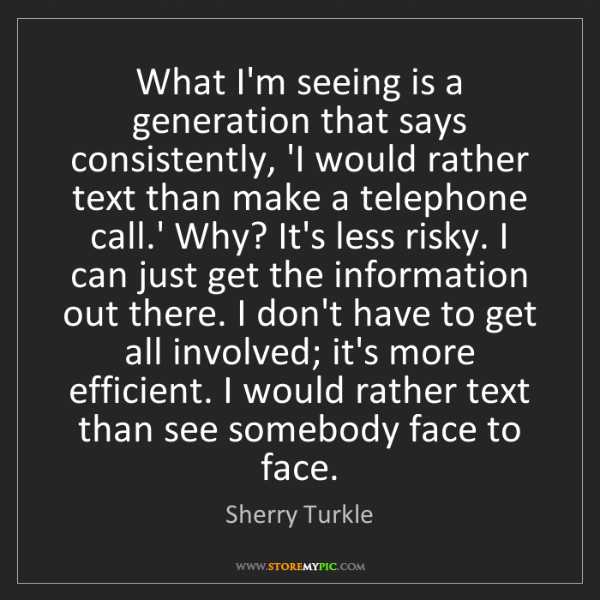 Sherry Turkle: What I'm seeing is a generation that says consistently,...