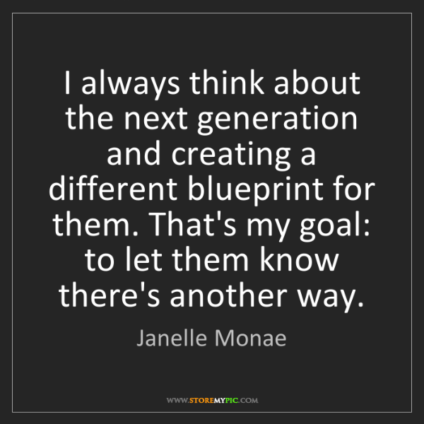 Janelle Monae: I always think about the next generation and creating...