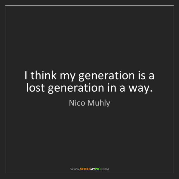 Nico Muhly: I think my generation is a lost generation in a way.