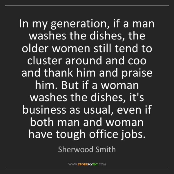 Sherwood Smith: In my generation, if a man washes the dishes, the older...