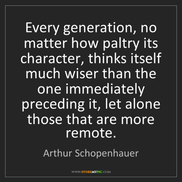 Arthur Schopenhauer: Every generation, no matter how paltry its character,...