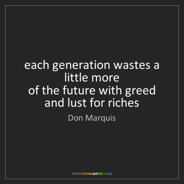 Don Marquis: each generation wastes a little more   of the future...