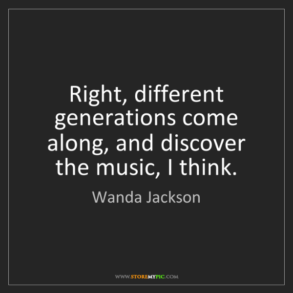 Wanda Jackson: Right, different generations come along, and discover...