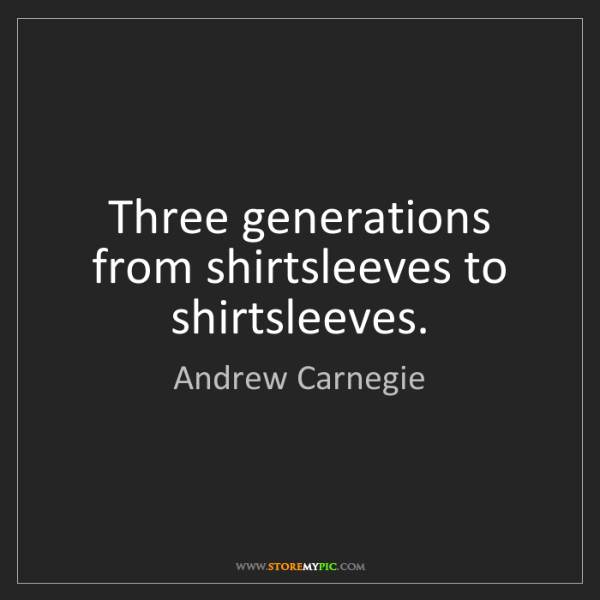 Andrew Carnegie: Three generations from shirtsleeves to shirtsleeves.