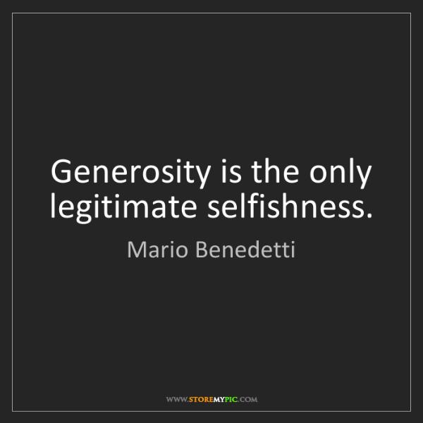 Mario Benedetti: Generosity is the only legitimate selfishness.