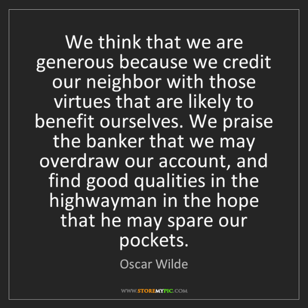 Oscar Wilde: We think that we are generous because we credit our neighbor...