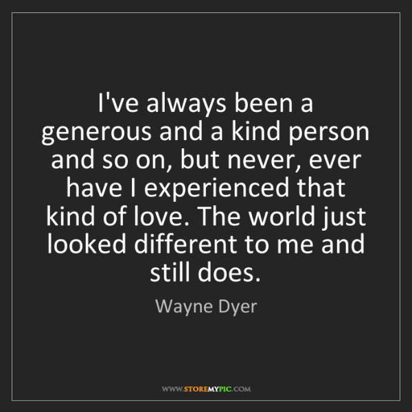 Wayne Dyer: I've always been a generous and a kind person and so...