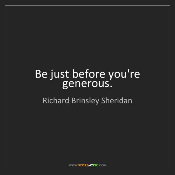 Richard Brinsley Sheridan: Be just before you're generous.