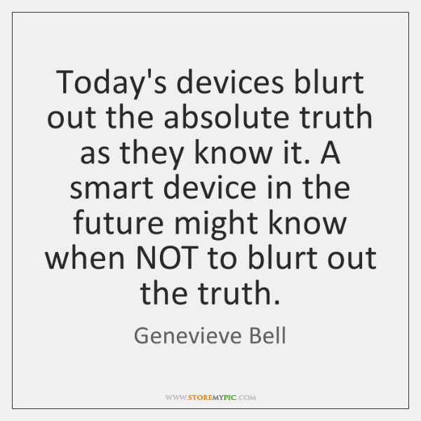 Today's devices blurt out the absolute truth as they know it. A ...