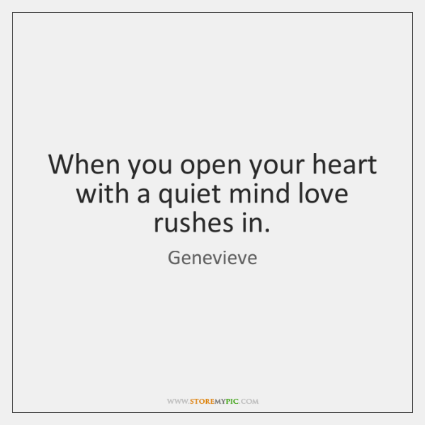 When you open your heart with a quiet mind love rushes in.