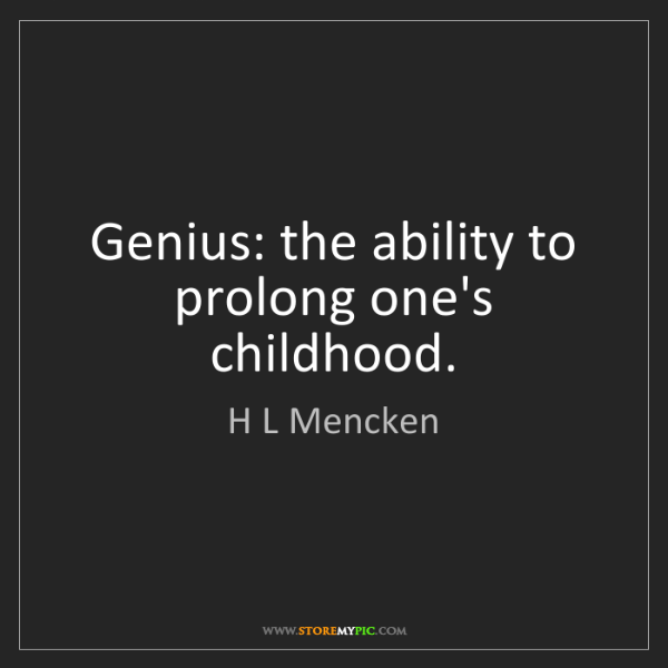 H L Mencken: Genius: the ability to prolong one's childhood.
