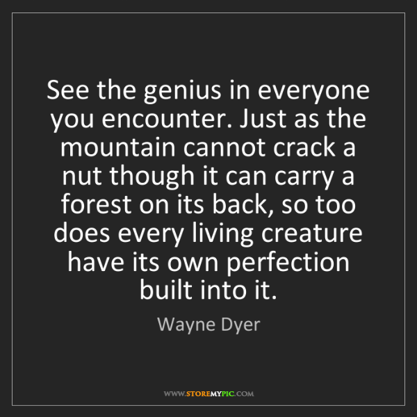 Wayne Dyer: See the genius in everyone you encounter. Just as the...