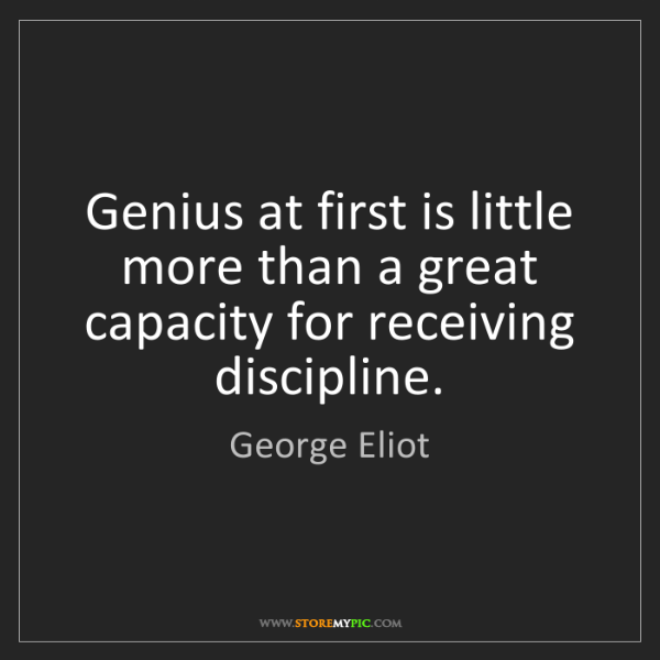George Eliot: Genius at first is little more than a great capacity...