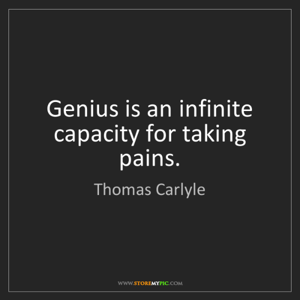 Thomas Carlyle: Genius is an infinite capacity for taking pains.