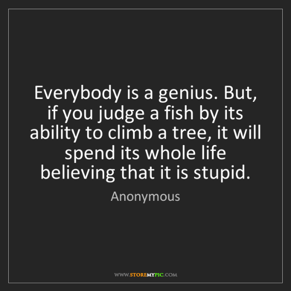 Anonymous: Everybody is a genius. But, if you judge a fish by its...