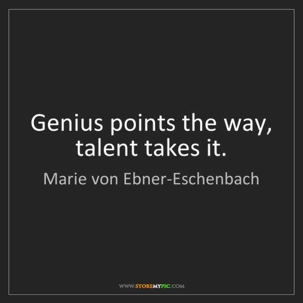 Marie von Ebner-Eschenbach: Genius points the way, talent takes it.