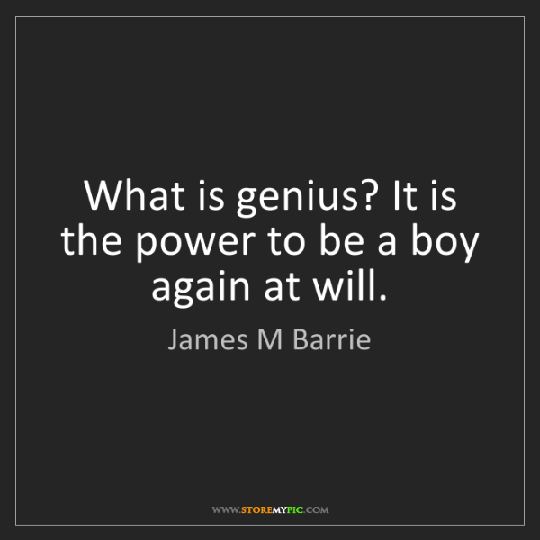 James M Barrie: What is genius? It is the power to be a boy again at...