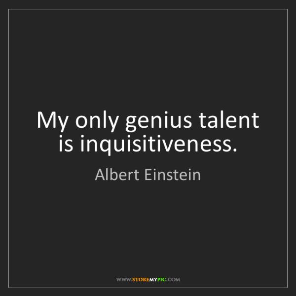 Albert Einstein: My only genius talent is inquisitiveness.