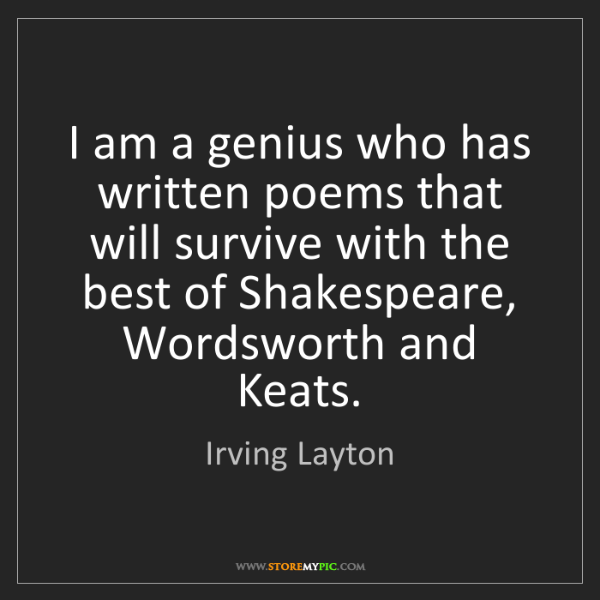 Irving Layton: I am a genius who has written poems that will survive...