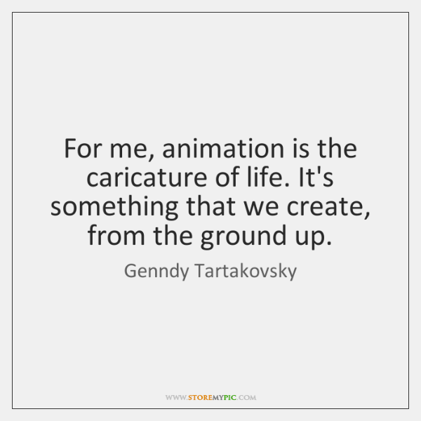 For me, animation is the caricature of life. It's something that we ...