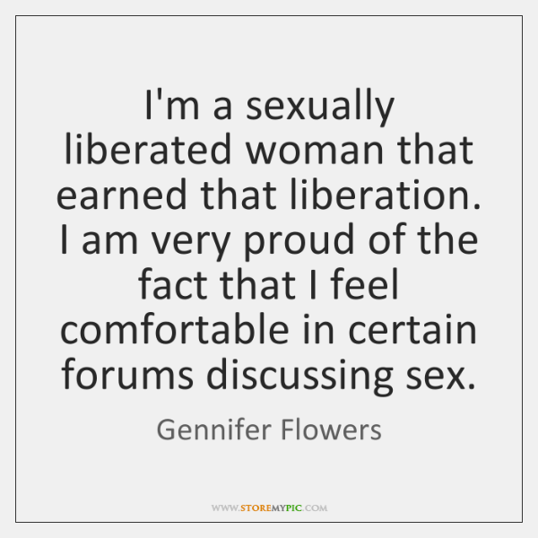 I'm a sexually liberated woman that earned that liberation. I am very ...