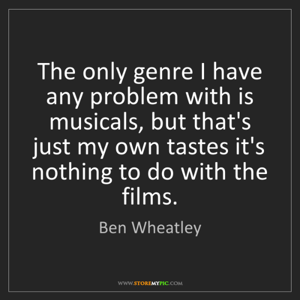 Ben Wheatley: The only genre I have any problem with is musicals, but...