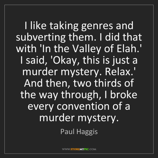 Paul Haggis: I like taking genres and subverting them. I did that...