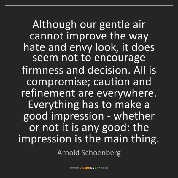 Arnold Schoenberg: Although our gentle air cannot improve the way hate and...