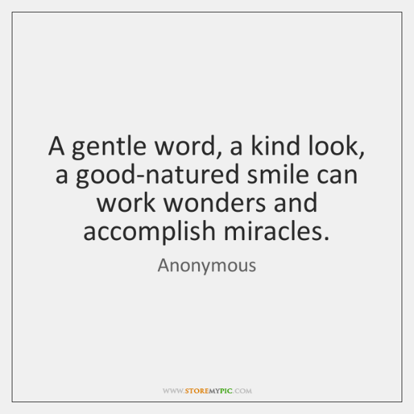A gentle word, a kind look, a good-natured smile can work wonders ...