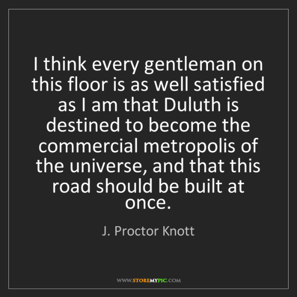 J. Proctor Knott: I think every gentleman on this floor is as well satisfied...