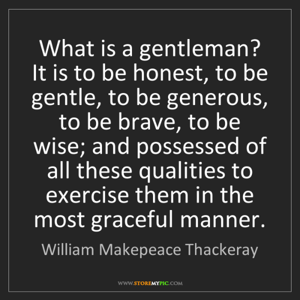 William Makepeace Thackeray: What is a gentleman? It is to be honest, to be gentle,...