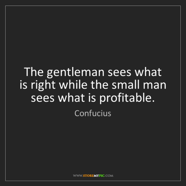 Confucius: The gentleman sees what is right while the small man...