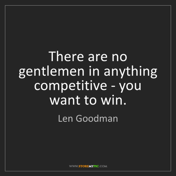 Len Goodman: There are no gentlemen in anything competitive - you...