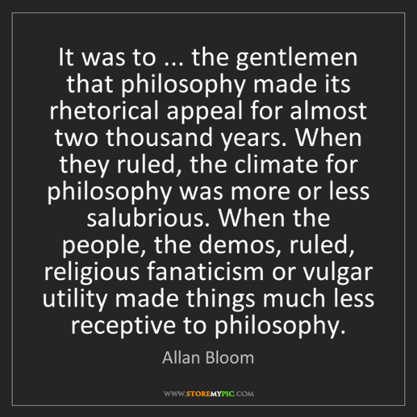 Allan Bloom: It was to ... the gentlemen that philosophy made its...