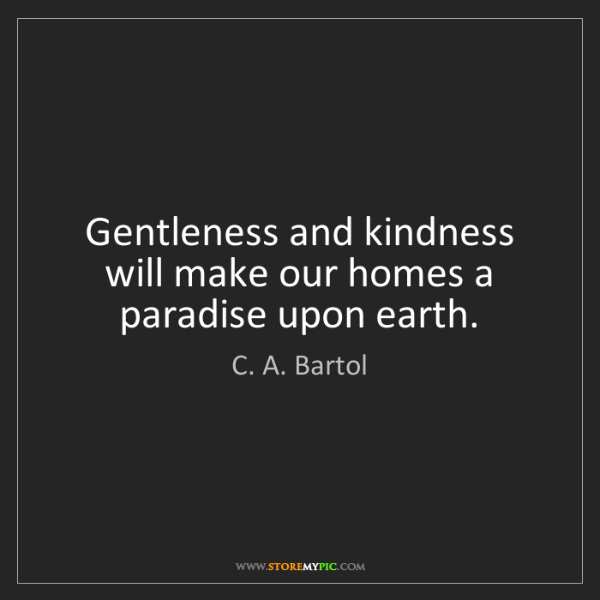 C. A. Bartol: Gentleness and kindness will make our homes a paradise...