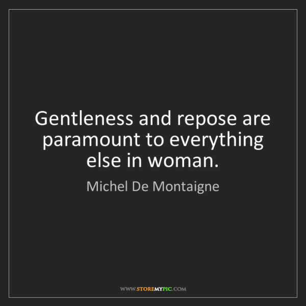 Michel De Montaigne: Gentleness and repose are paramount to everything else...
